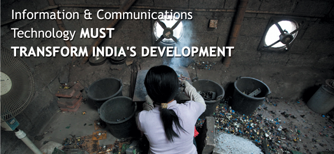 Information & Communications Technology MUST TRANSFORM INDIA'S DEVELOPMENT